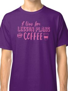 I live for LESSON PLANS and coffee Classic T-Shirt