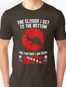 Scuba Diving The Closer I Get To The Bottom The Farhter I Am From Idiots T-Shirt