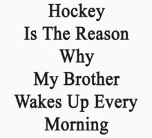 Hockey Is The Reason Why My Brother Wakes Up Every Morning by supernova23