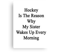 Hockey Is The Reason Why My Sister Wakes Up Every Morning Canvas Print