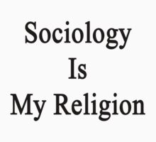 Sociology Is My Religion by supernova23