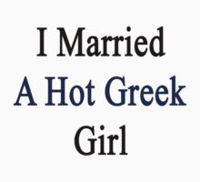 I Married A Hot Greek Girl by supernova23