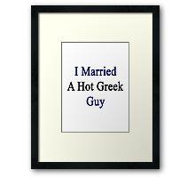 I Married A Hot Greek Guy Framed Print