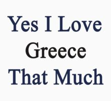 Yes I Love Greece That Much by supernova23
