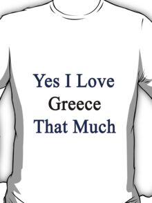 Yes I Love Greece That Much T-Shirt