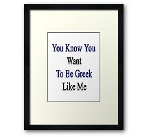 You Know You Want To Be Greek Like Me Framed Print