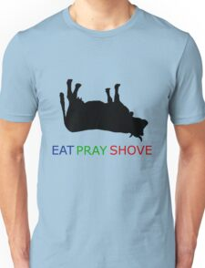 Eat Pray Shove Unisex T-Shirt