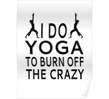 I Do Yoga To Burn Off The Crazy Poster