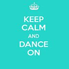 KEEP CALM AND DANCE ON by Carol Knudsen