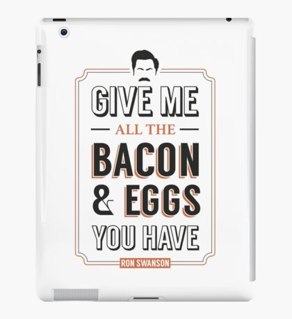 Give Me All The Bacon & Eggs You Have | Ron Swanson Parks & Recreation Quote Leslie Knope iPad Case/Skin