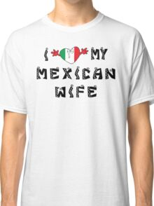 I Love My Mexican Wife Classic T-Shirt