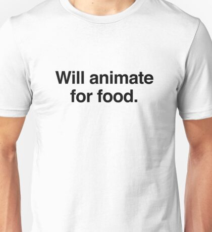 Will animate for food. Unisex T-Shirt