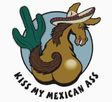 Kiss My Mexican Ass by HolidayT-Shirts