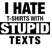 I HATE T-SHIRTS WITH STUPID TEXTS by rutger13