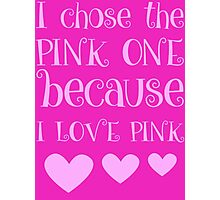 I Chose The Pink One Because I Love Pink Photographic Print