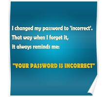 """I changed my password to 'incorrect'. That way when I forget it, it always reminds me: """"YOUR PASSWORD IS INCORRECT"""" Poster"""