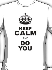 KEEP CALM AND DO YOU T-Shirt