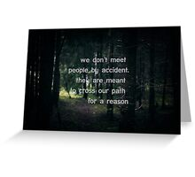 We don't meet people by accident, they are meant to cross our path for a reason. Greeting Card