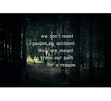 We don't meet people by accident, they are meant to cross our path for a reason. Photographic Print