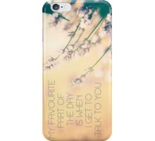 my favourite part of the day is when i get to talk to you iPhone Case/Skin