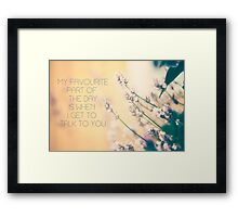 my favourite part of the day is when i get to talk to you Framed Print