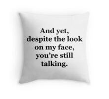 And Yet, Despite the Look on my Face, You're Still Talking Throw Pillow