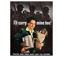 I'll Carry Mine Too -- World War II Photographic Print