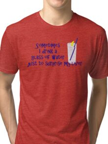 Sometimes I drink a glass of water just to surprise my liver Tri-blend T-Shirt