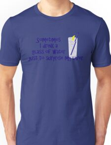 Sometimes I drink a glass of water just to surprise my liver Unisex T-Shirt