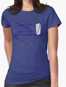 Sometimes I drink a glass of water just to surprise my liver Womens Fitted T-Shirt