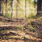 When was the last time you did something for the first time? by netza