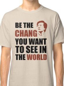 Be the Chang you want to see in the world Classic T-Shirt