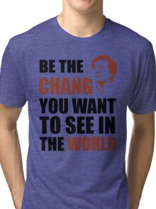 Be the Chang you want to see in the world Tri-blend T-Shirt
