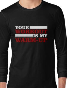 Your Workout is my Warm-up Long Sleeve T-Shirt