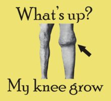 What's up? My Knee Grow.  by daveiyam