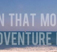 And In That Moment, Our Adventure Began Sticker
