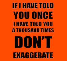I Have Told You A 1000 Times - Don't Exaggerate T-Shirt