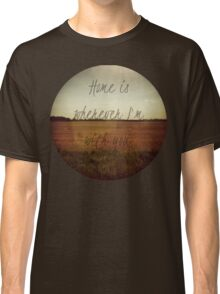 Home Is Wherever I'm With You Classic T-Shirt