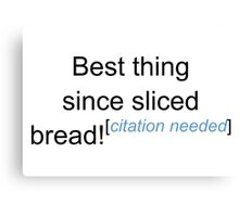 Best Thing Since Sliced Bread! - Citation Needed Canvas Print