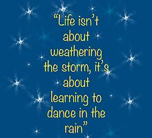 """Life isn't about weathering the storm, it's about learning to dance in the rain"" - quote by sullat04"