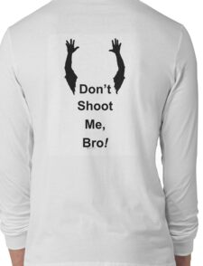 Don't Shoot Me Bro! (in the back) Long Sleeve T-Shirt