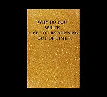 Why Do You Write Like You're Running Out of Time? by lighttwoods