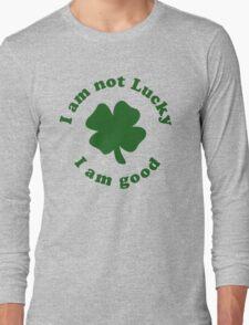 I am not lucky I am good Long Sleeve T-Shirt