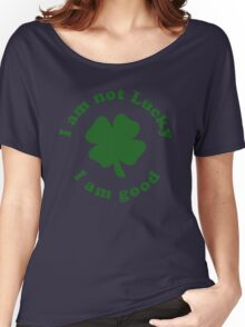 I am not lucky I am good Women's Relaxed Fit T-Shirt