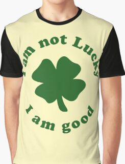 I am not lucky I am good Graphic T-Shirt