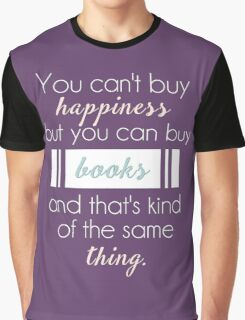 You can't buy happiness but you can buy books and that's kind of the same thing. Graphic T-Shirt
