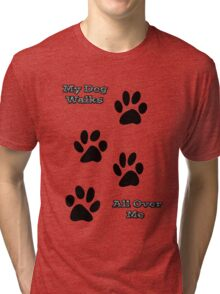My Dog Walks All Over Me Tri-blend T-Shirt