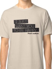 I just want you to be happy. And naked. Classic T-Shirt