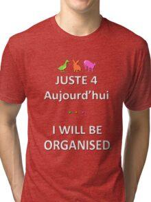 Juste4Aujourd'hui ... I will be Organised Tri-blend T-Shirt