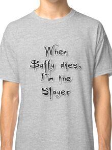 When Buffy dies, I'm the Slayer Classic T-Shirt